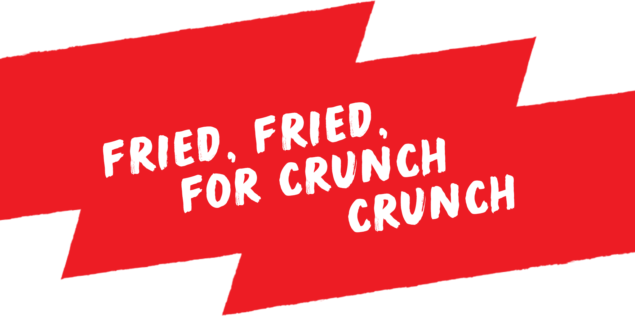 Fried, fried, for crunch crunch
